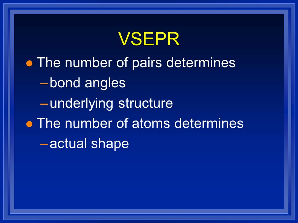 VSEPR l The number of pairs determines –bond angles –underlying structure l The number of atoms determines –actual shape