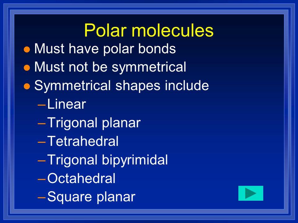 Polar molecules l Must have polar bonds l Must not be symmetrical l Symmetrical shapes include –Linear –Trigonal planar –Tetrahedral –Trigonal bipyrim