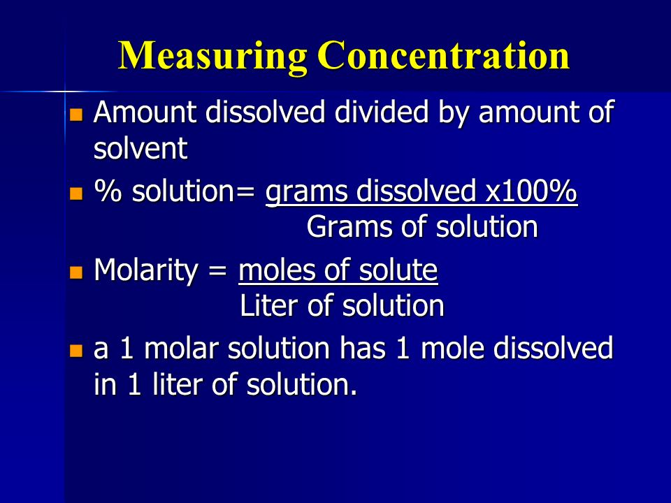 Measuring Concentration Amount dissolved divided by amount of solvent Amount dissolved divided by amount of solvent % solution= grams dissolved x100%
