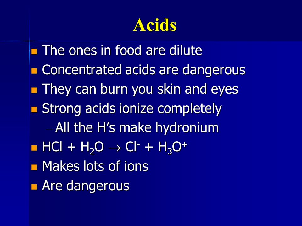 Acids The ones in food are dilute The ones in food are dilute Concentrated acids are dangerous Concentrated acids are dangerous They can burn you skin