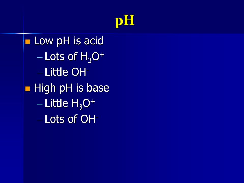 pH Low pH is acid Low pH is acid – Lots of H 3 O + – Little OH - High pH is base High pH is base – Little H 3 O + – Lots of OH -