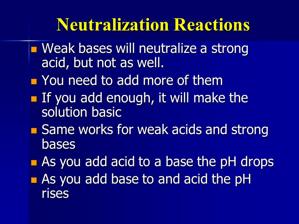 Neutralization Reactions Weak bases will neutralize a strong acid, but not as well. Weak bases will neutralize a strong acid, but not as well. You nee