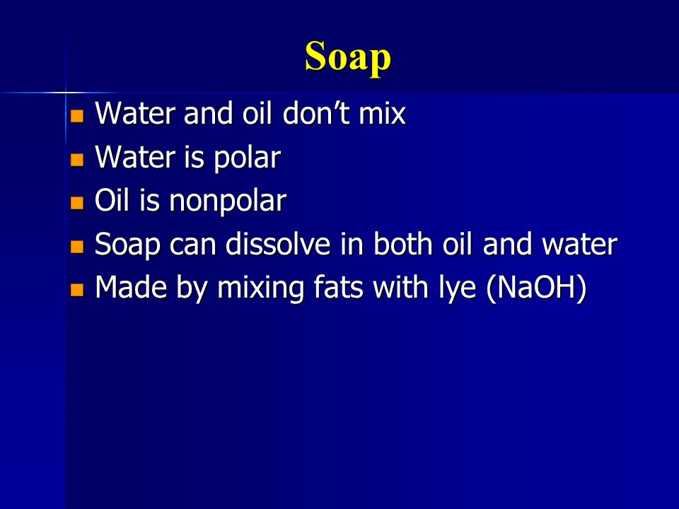 Soap Water and oil dont mix Water and oil dont mix Water is polar Water is polar Oil is nonpolar Oil is nonpolar Soap can dissolve in both oil and wat