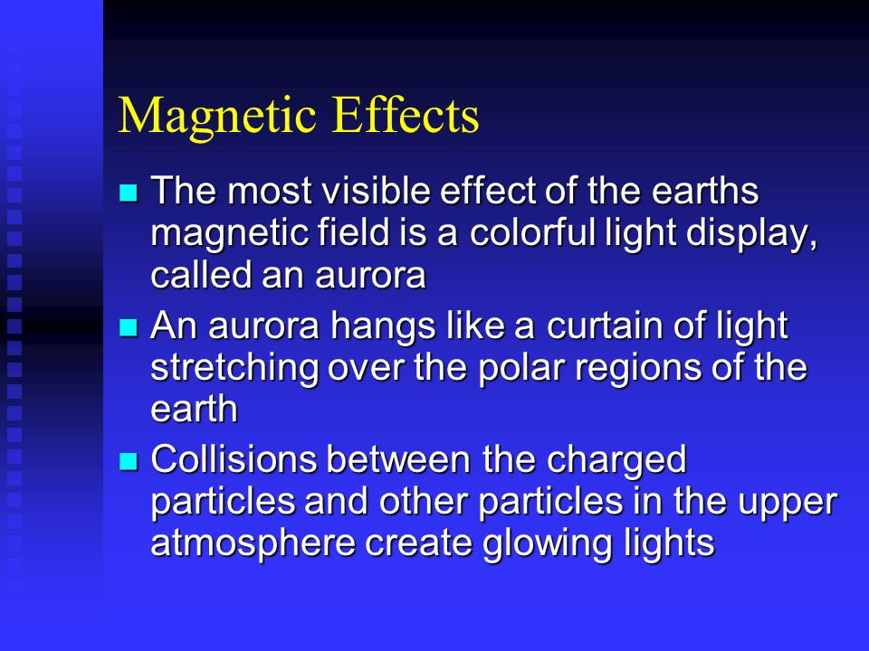 Magnetic Effects The most visible effect of the earths magnetic field is a colorful light display, called an aurora The most visible effect of the ear