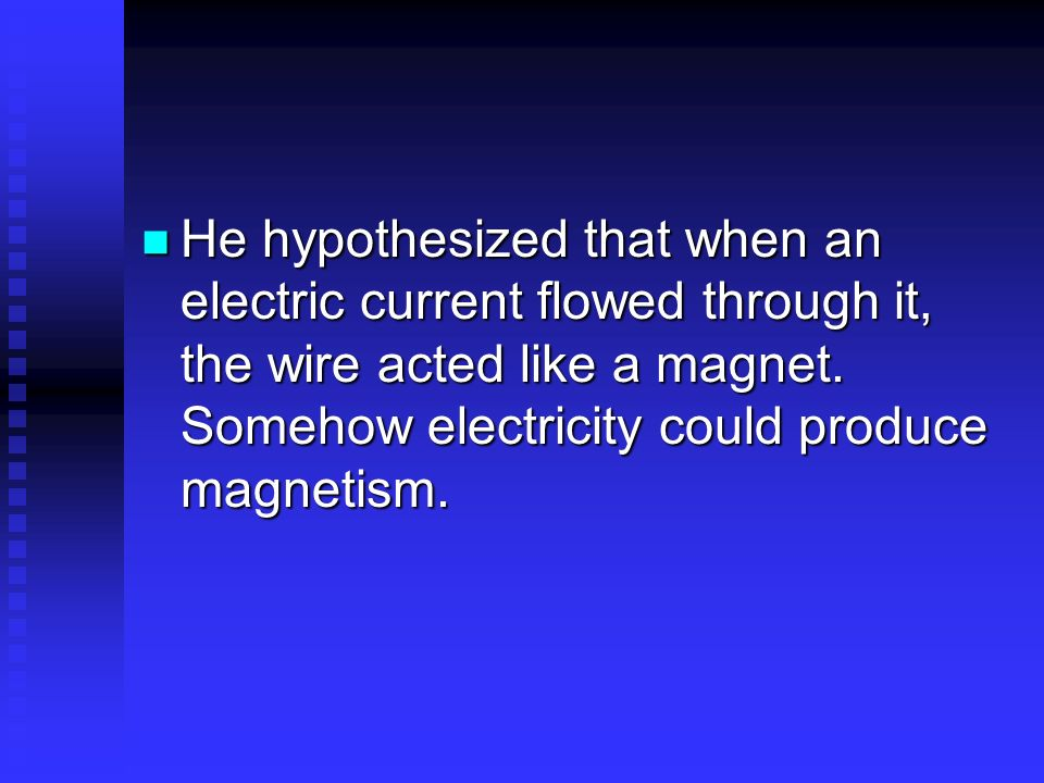 He hypothesized that when an electric current flowed through it, the wire acted like a magnet. Somehow electricity could produce magnetism. He hypothe