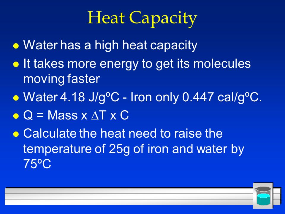 Heat Capacity l Water has a high heat capacity l It takes more energy to get its molecules moving faster l Water 4.18 J/gºC - Iron only 0.447 cal/gºC.
