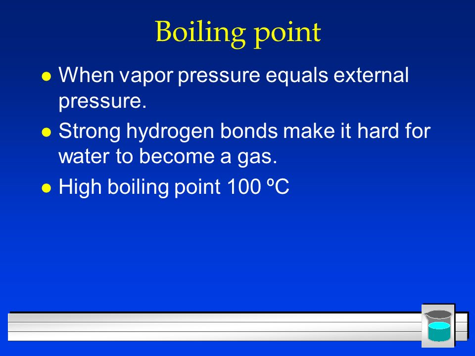 Boiling point l When vapor pressure equals external pressure. l Strong hydrogen bonds make it hard for water to become a gas. l High boiling point 100
