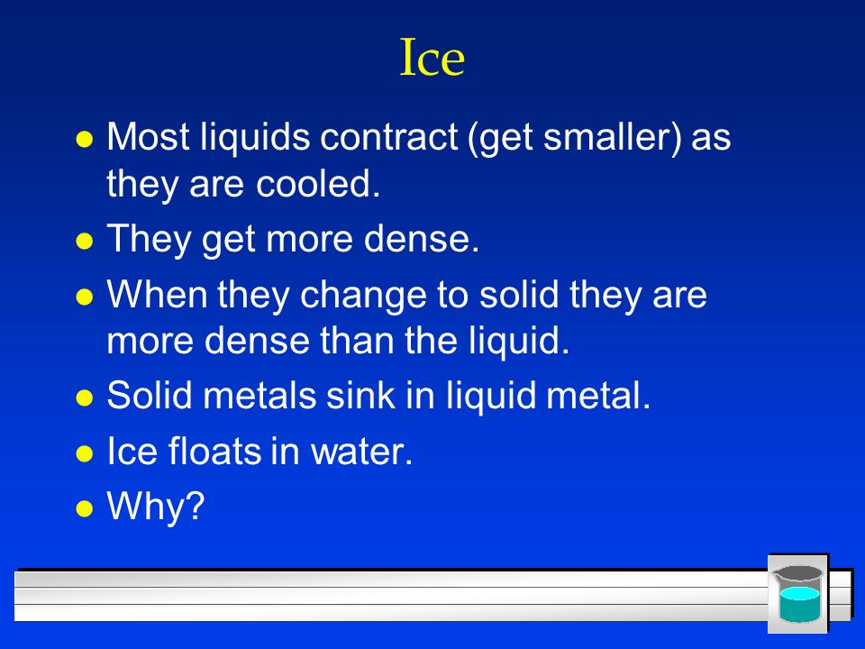 Ice l Most liquids contract (get smaller) as they are cooled. l They get more dense. l When they change to solid they are more dense than the liquid.