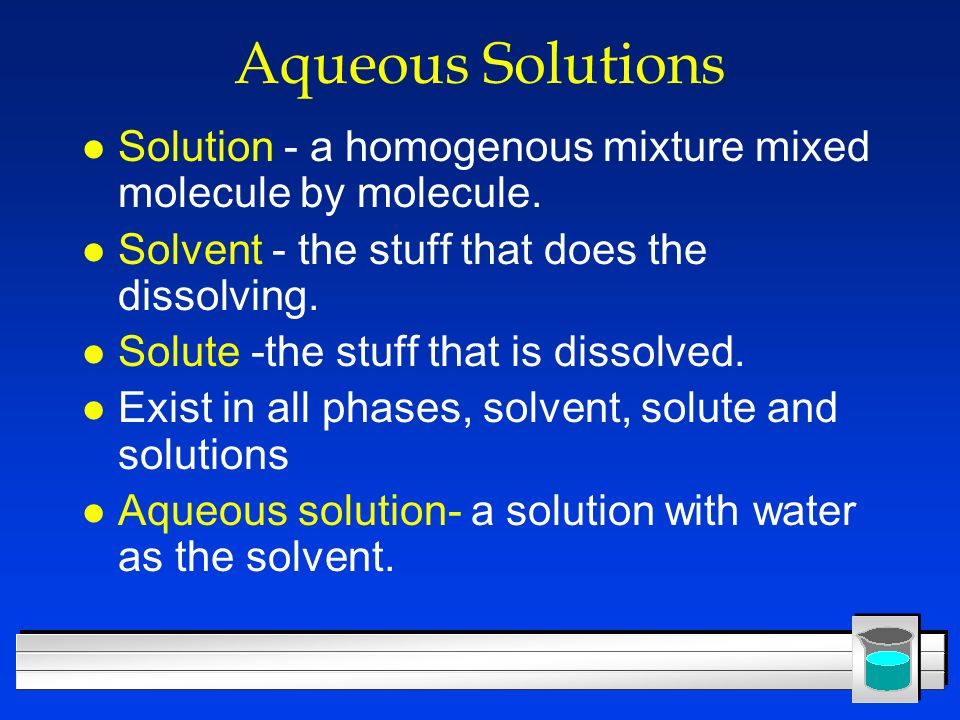 Aqueous Solutions l Solution - a homogenous mixture mixed molecule by molecule. l Solvent - the stuff that does the dissolving. l Solute -the stuff th