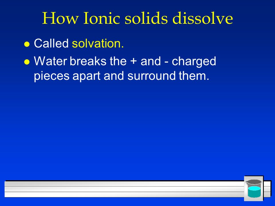 How Ionic solids dissolve l Called solvation. l Water breaks the + and - charged pieces apart and surround them.