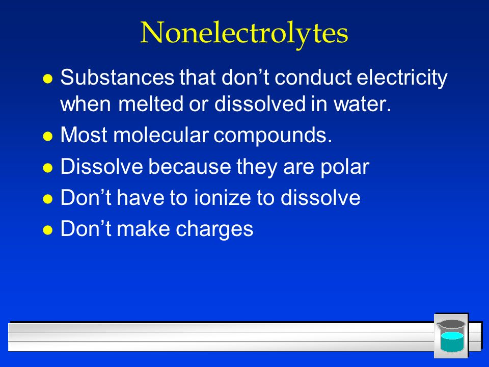 Nonelectrolytes l Substances that dont conduct electricity when melted or dissolved in water. l Most molecular compounds. l Dissolve because they are