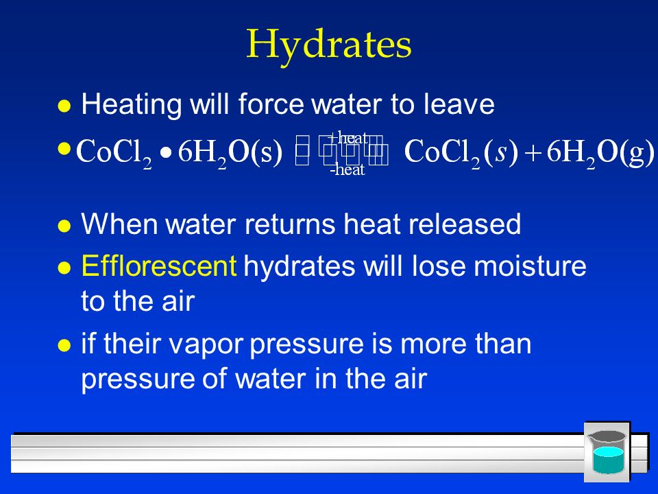 Hydrates l Heating will force water to leave l l When water returns heat released l Efflorescent hydrates will lose moisture to the air l if their vap