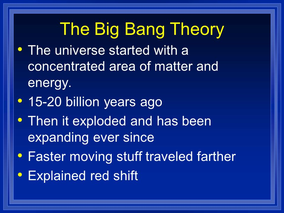 The Big Bang Theory The universe started with a concentrated area of matter and energy. 15-20 billion years ago Then it exploded and has been expandin