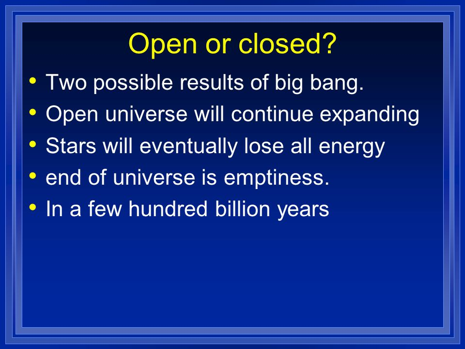 Open or closed? Two possible results of big bang. Open universe will continue expanding Stars will eventually lose all energy end of universe is empti