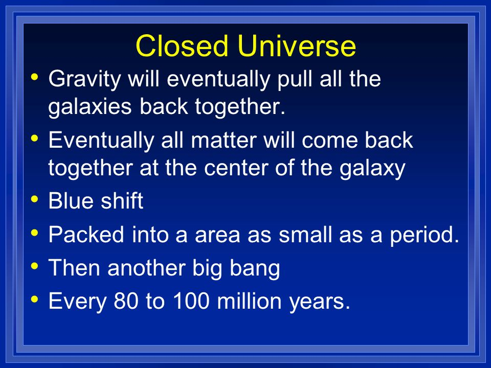 Closed Universe Gravity will eventually pull all the galaxies back together. Eventually all matter will come back together at the center of the galaxy