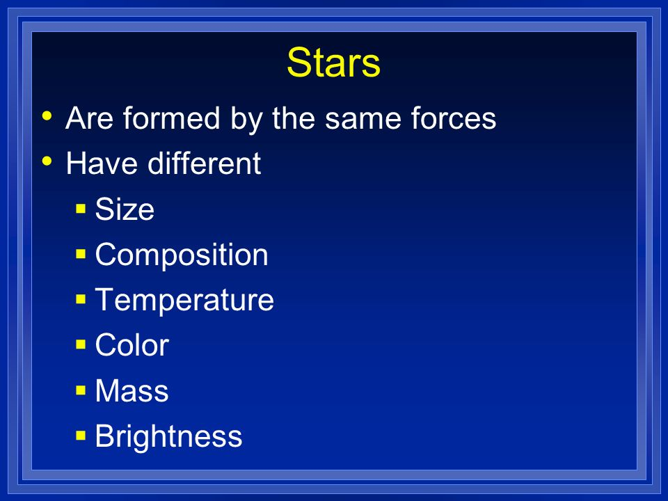 Stars Are formed by the same forces Have different Size Composition Temperature Color Mass Brightness