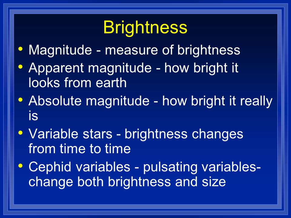 Brightness Magnitude - measure of brightness Apparent magnitude - how bright it looks from earth Absolute magnitude - how bright it really is Variable