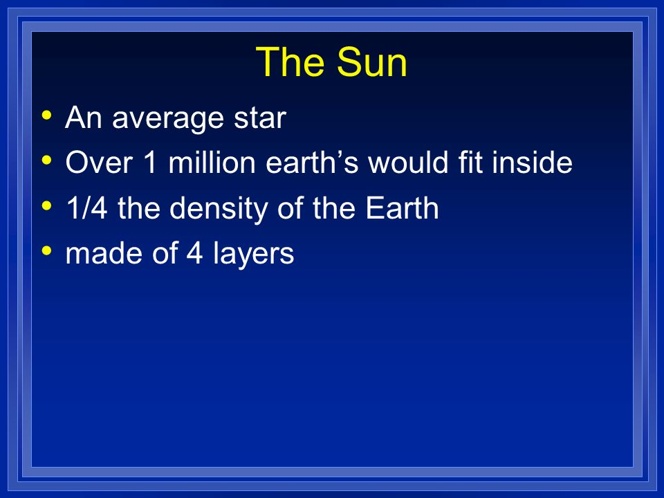 The Sun An average star Over 1 million earths would fit inside 1/4 the density of the Earth made of 4 layers