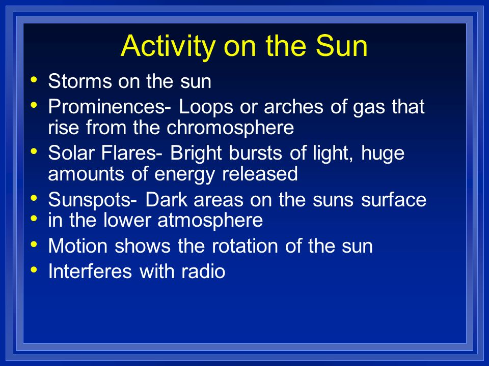 Activity on the Sun Storms on the sun Prominences- Loops or arches of gas that rise from the chromosphere Solar Flares- Bright bursts of light, huge a