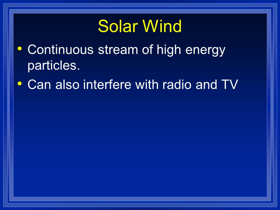 Solar Wind Continuous stream of high energy particles. Can also interfere with radio and TV