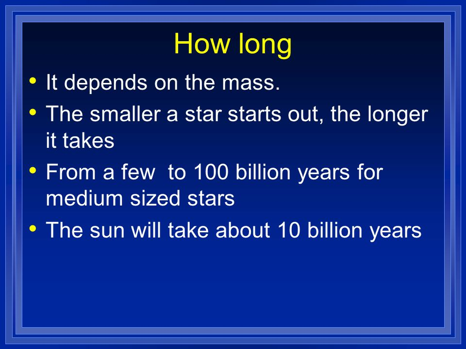 How long It depends on the mass. The smaller a star starts out, the longer it takes From a few to 100 billion years for medium sized stars The sun wil