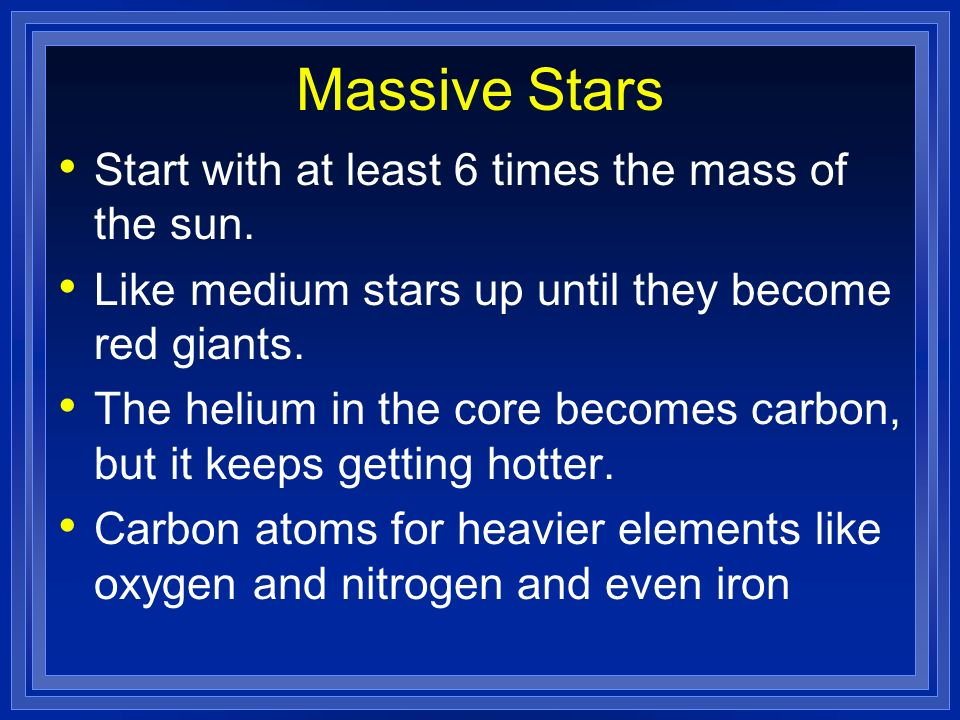 Massive Stars Start with at least 6 times the mass of the sun. Like medium stars up until they become red giants. The helium in the core becomes carbo