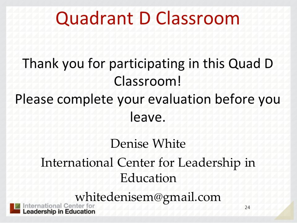 24 Quadrant D Classroom Thank you for participating in this Quad D Classroom! Please complete your evaluation before you leave. Denise White Internati