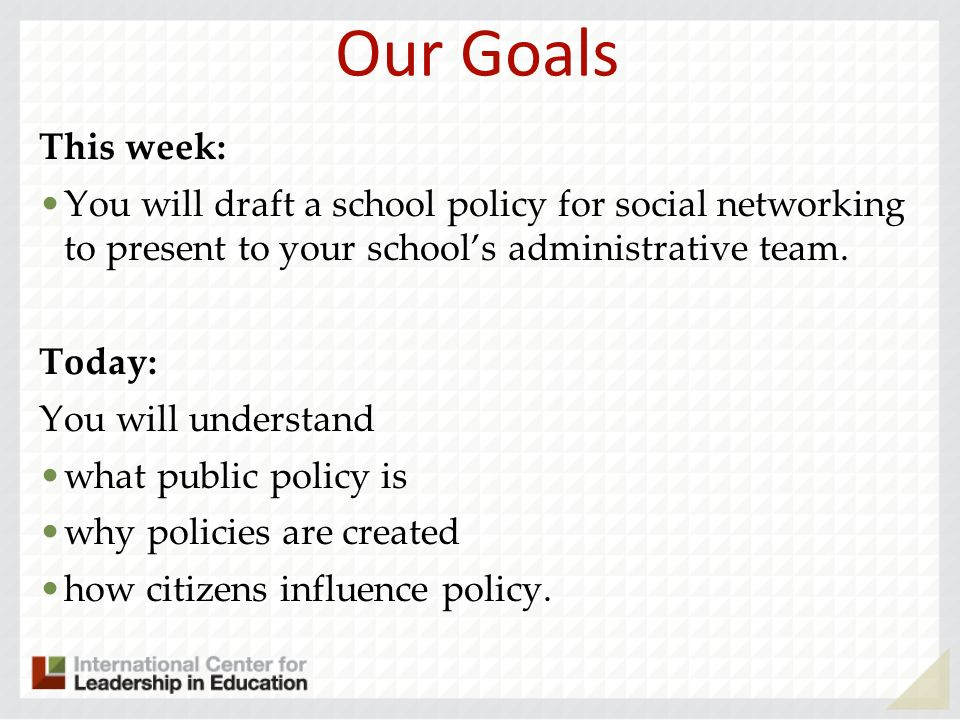 Our Goals This week: You will draft a school policy for social networking to present to your schools administrative team. Today: You will understand w