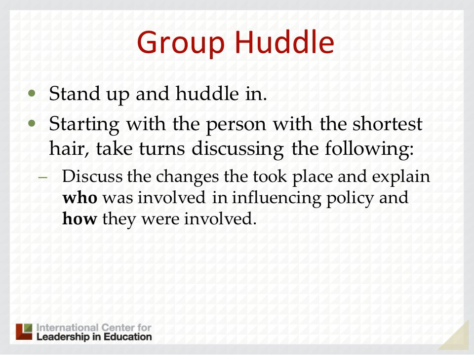 Group Huddle Stand up and huddle in. Starting with the person with the shortest hair, take turns discussing the following: –Discuss the changes the to