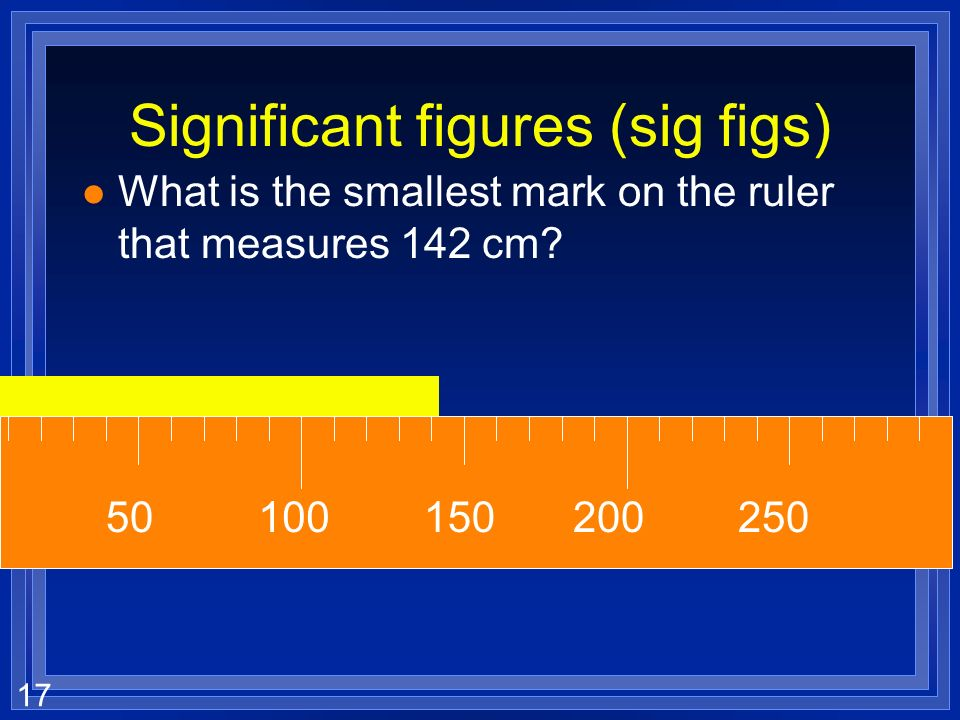 16 Significant figures (sig figs) l The measurements we write down tell us about the ruler we measure with l The last digit is between the lines l Wha