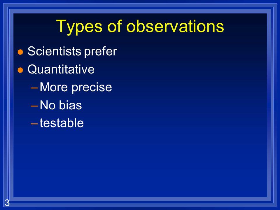2 Types of observations l Qualitative- descriptive, but not true measurements –Hot –Large l Quantitative- describe with numbers and units –100 C –15 m