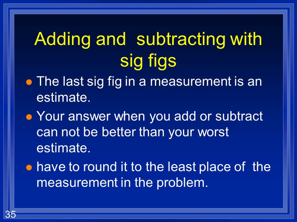 34 Adding and Subtracting l You cant add or subtract numbers until they are to the same power of ten. l Your calculator does this automatically. l (4.