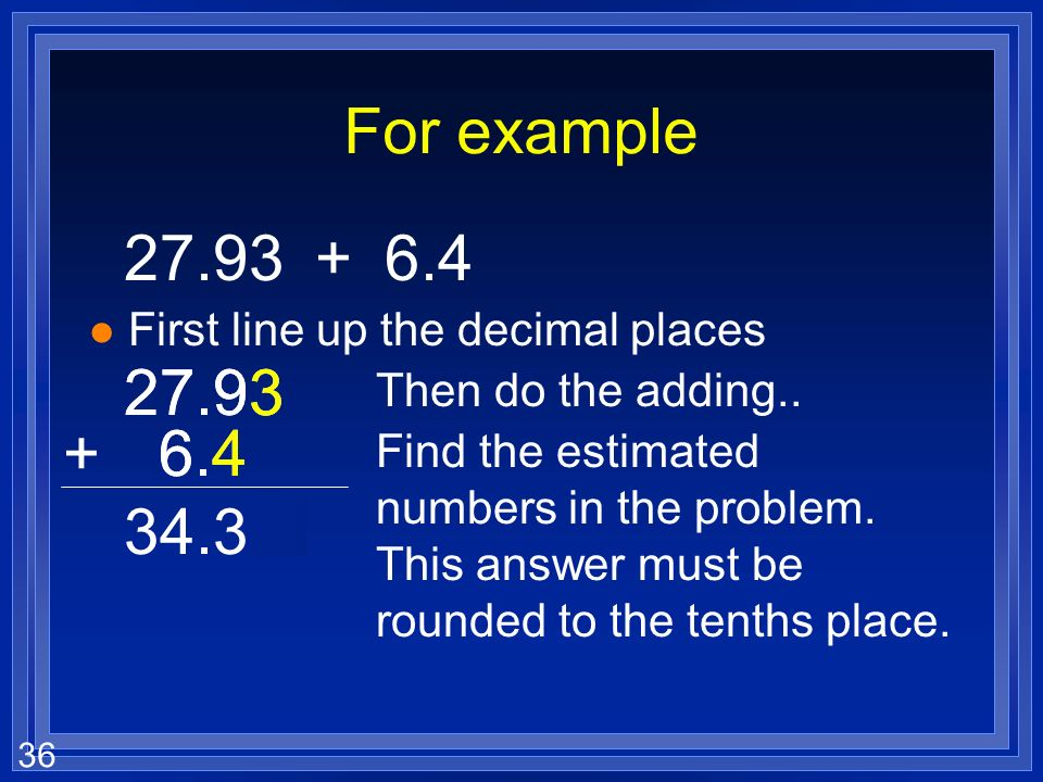 35 Adding and subtracting with sig figs l The last sig fig in a measurement is an estimate. l Your answer when you add or subtract can not be better t