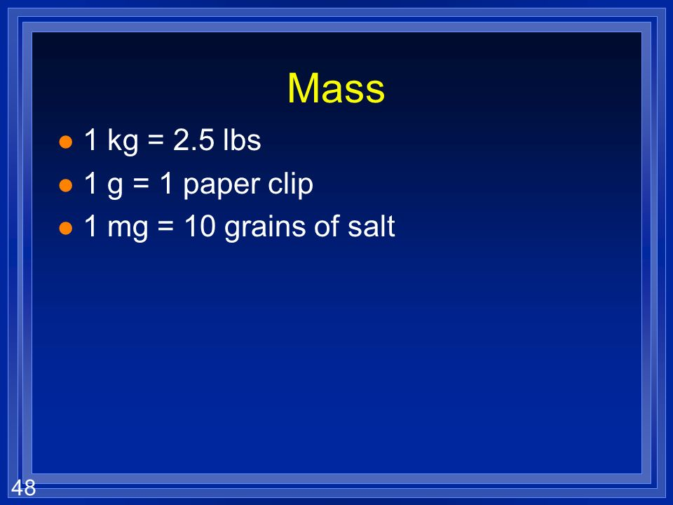 47 Mass l 1 gram is defined as the mass of 1 cm 3 of water at 4 ºC. l 1000 g = 1000 cm 3 of water l 1 kg = 1 L of water