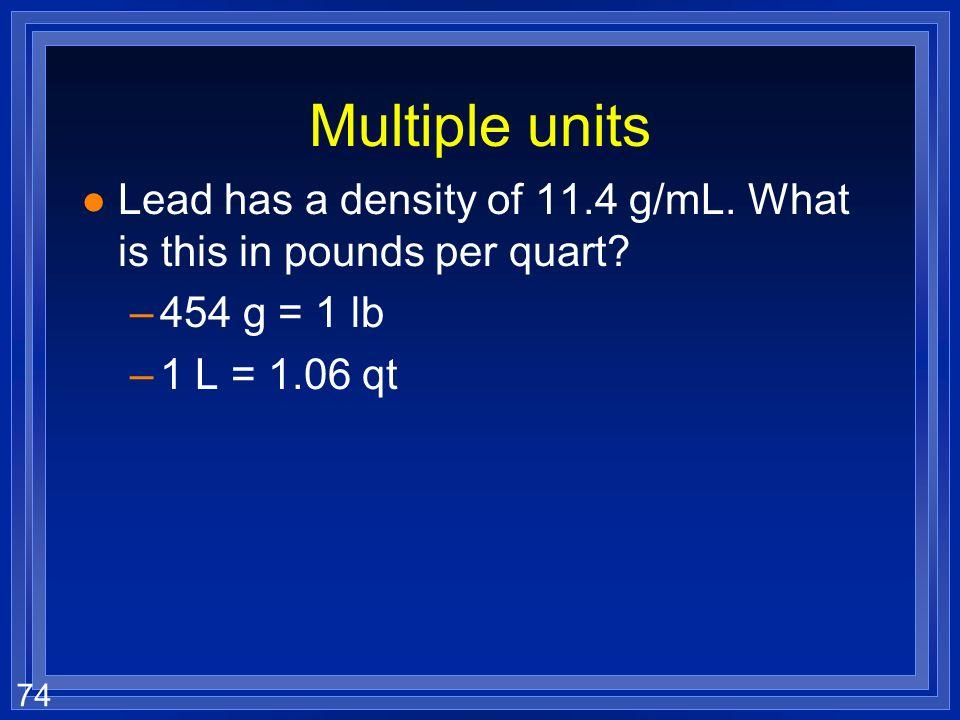 73 Multiple units l The speed limit is 65 mi/hr. What is this in m/s? –1 mile = 1760 yds – 1 meter = 1.094 yds 65 mi hr 1760 yd 1 mi1.094 yd 1 m1 hr 6