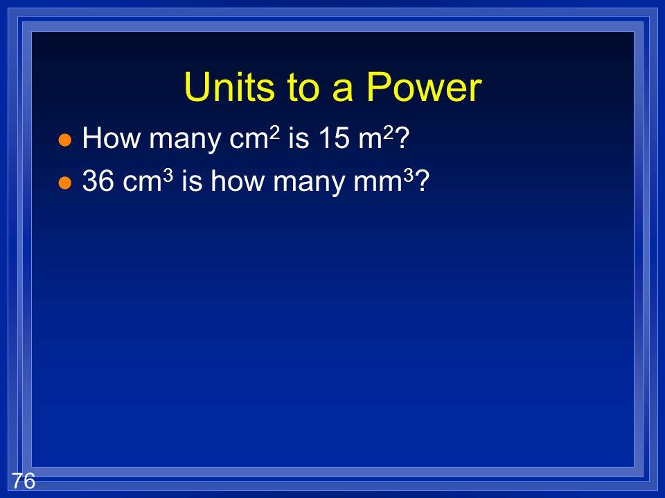 75 Units to a Power l How many m 3 is 1500 cm 3 ? 3 1500 cm 3 1 m 100 cm 1 m 100 cm 1 m 100 cm 3 1500 cm 3 1 m 100 cm 3
