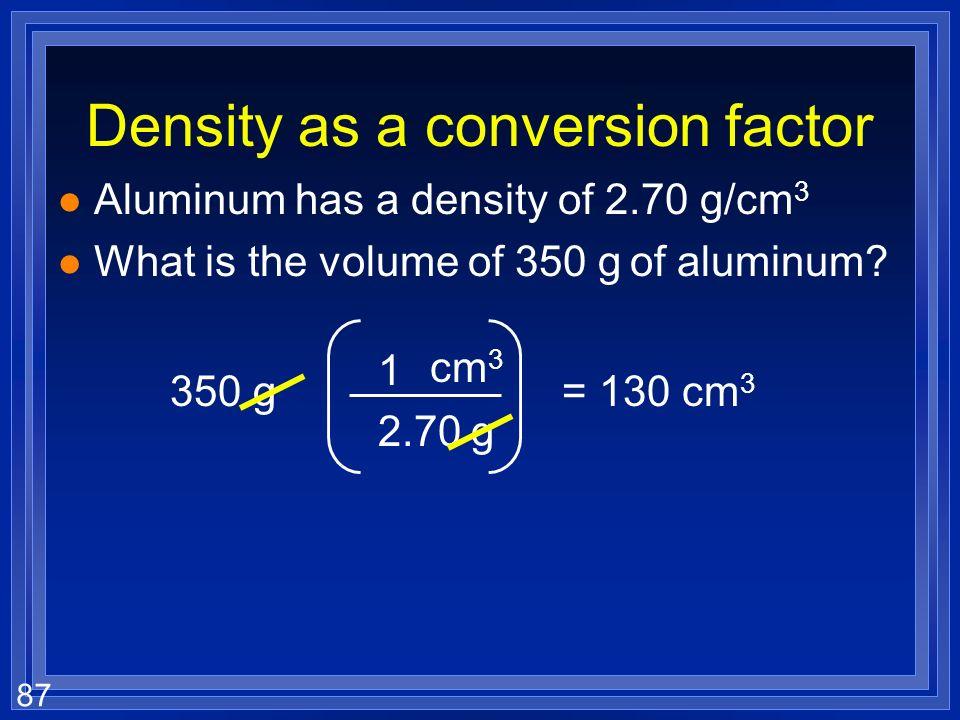 86 Density as a conversion factor l Aluminum has a density of 2.70 g/cm 3 l That means 2.70 g of aluminum is 1 cm 3 l Can make conversion factors l Wh