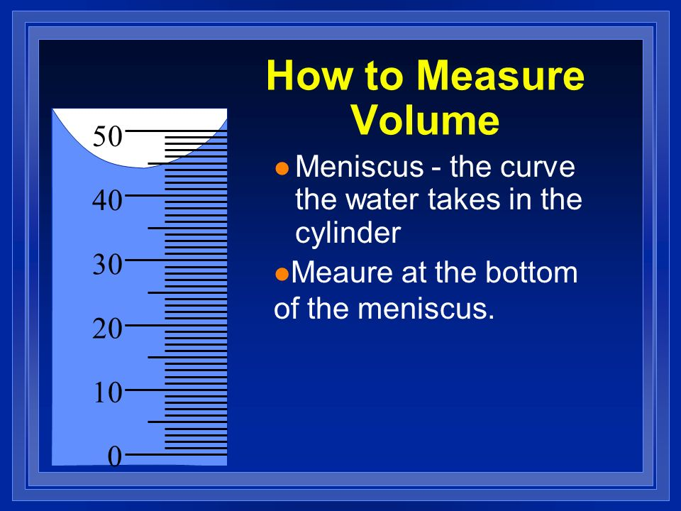 How to Measure Volume 50 40 30 20 10 0 Graduated Cylinder Come in variety of sizes measure milliliters
