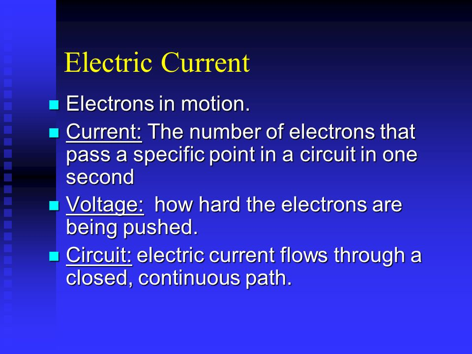 Electric Current Electrons in motion. Electrons in motion. Current: The number of electrons that pass a specific point in a circuit in one second Curr