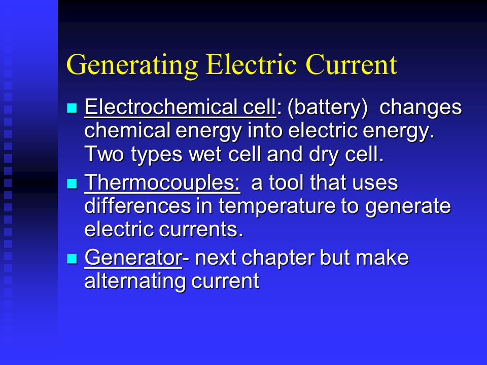 Generating Electric Current Electrochemical cell: (battery) changes chemical energy into electric energy. Two types wet cell and dry cell. Electrochem