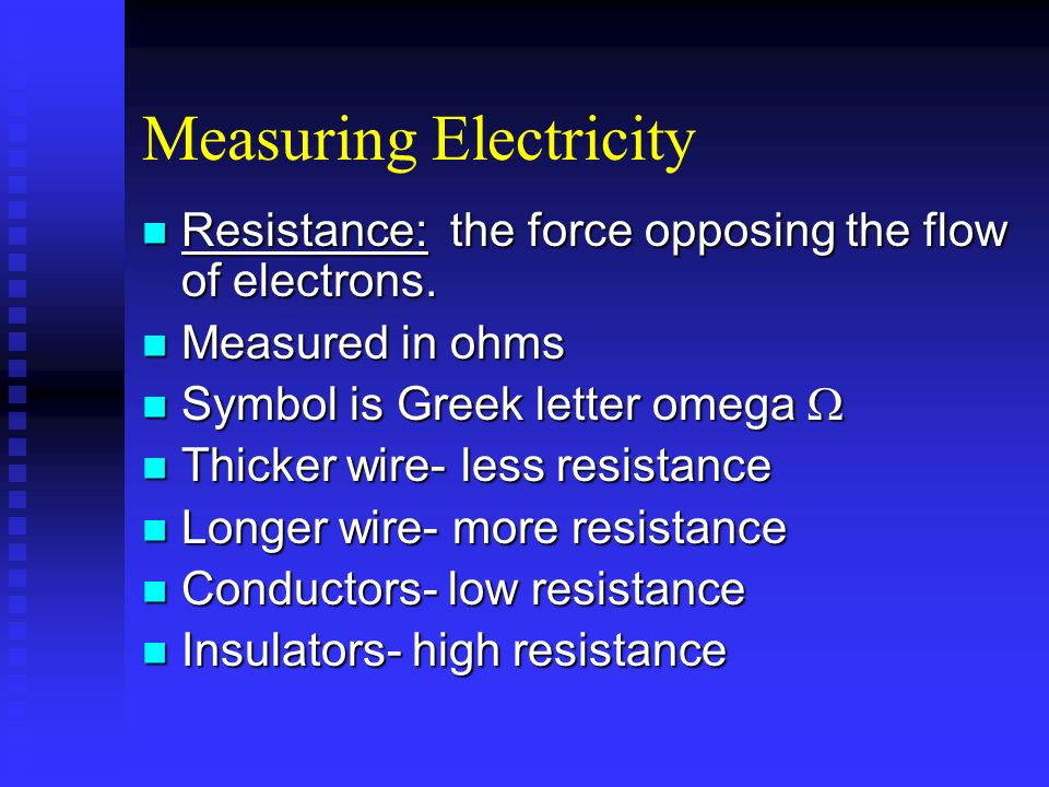 Measuring Electricity Resistance: the force opposing the flow of electrons. Resistance: the force opposing the flow of electrons. Measured in ohms Mea