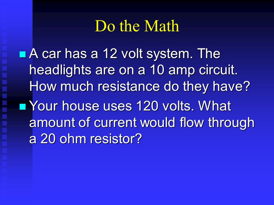 Do the Math A car has a 12 volt system. The headlights are on a 10 amp circuit. How much resistance do they have? A car has a 12 volt system. The head