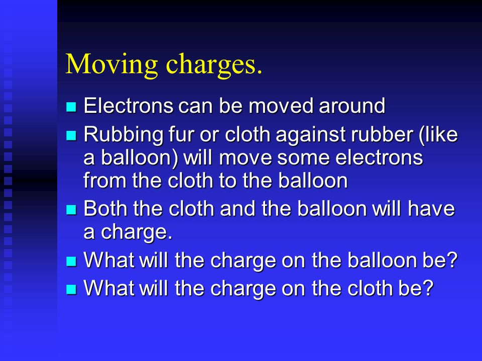 Moving charges. Electrons can be moved around Electrons can be moved around Rubbing fur or cloth against rubber (like a balloon) will move some electr