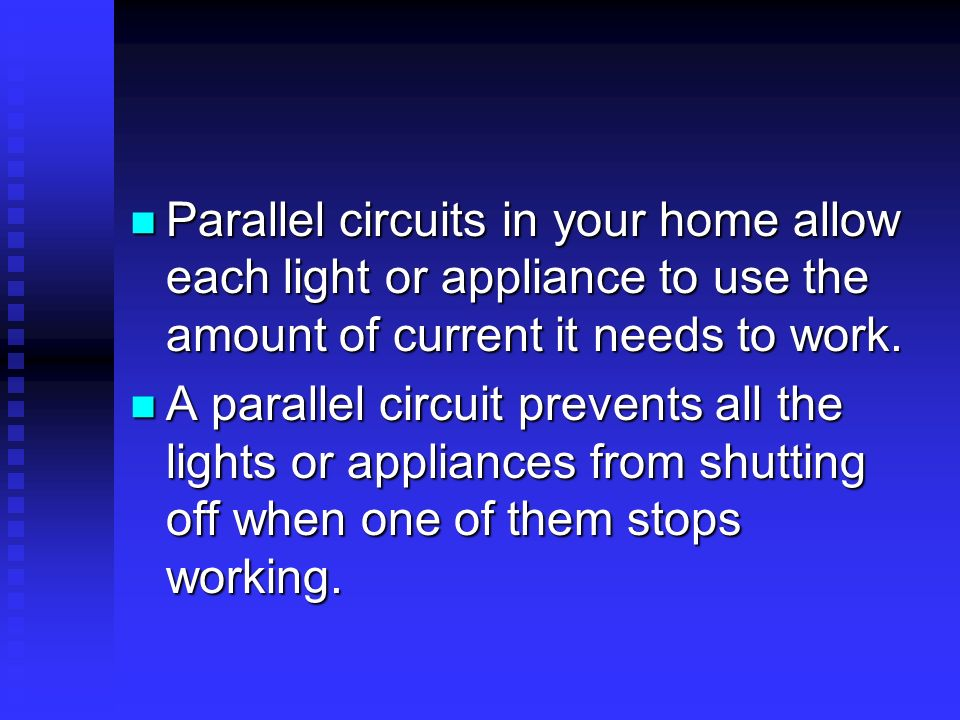 Parallel circuits in your home allow each light or appliance to use the amount of current it needs to work. Parallel circuits in your home allow each