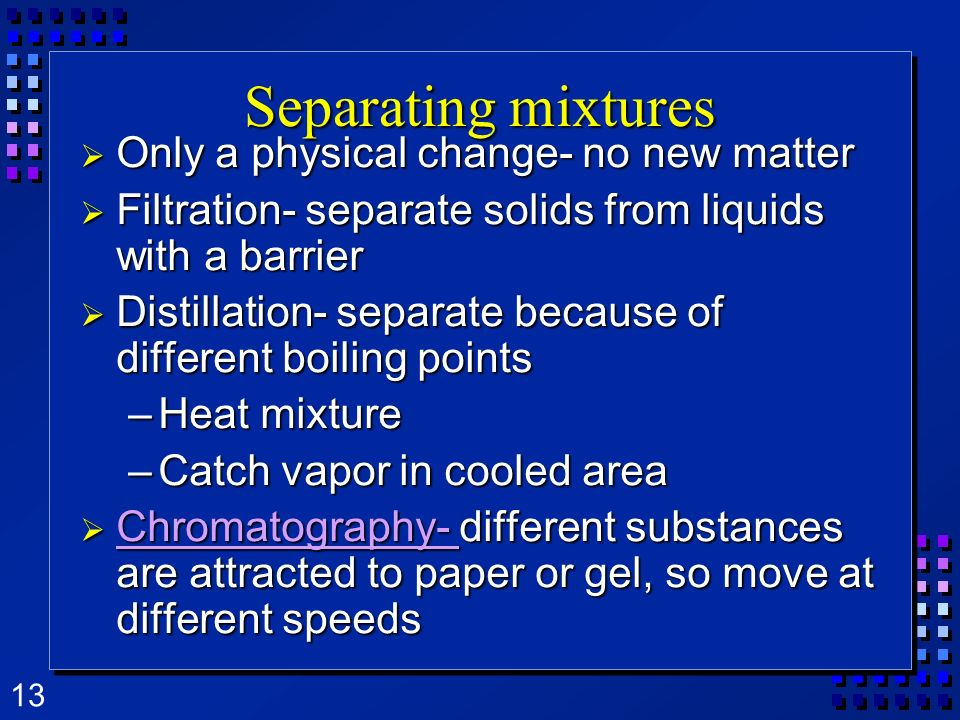 13 Separating mixtures Only a physical change- no new matter Only a physical change- no new matter Filtration- separate solids from liquids with a bar