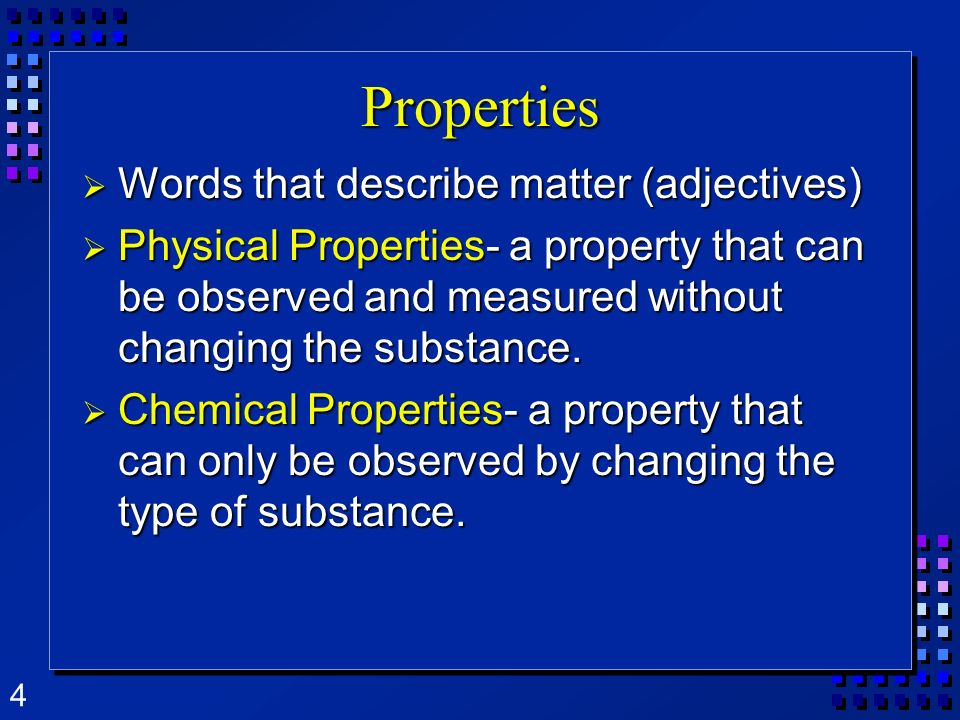 5 Properties Words that describe matter (adjectives) Words that describe matter (adjectives) Extensive Properties- only depends on the amount of matter Extensive Properties- only depends on the amount of matter Intensive Properties- only depends on the type of matter, not the amount Intensive Properties- only depends on the type of matter, not the amount Used to identify a substance Used to identify a substance