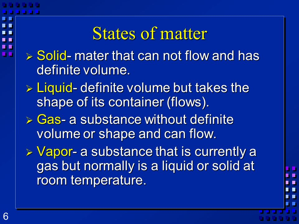 6 States of matter Solid- mater that can not flow and has definite volume. Solid- mater that can not flow and has definite volume. Liquid- definite vo