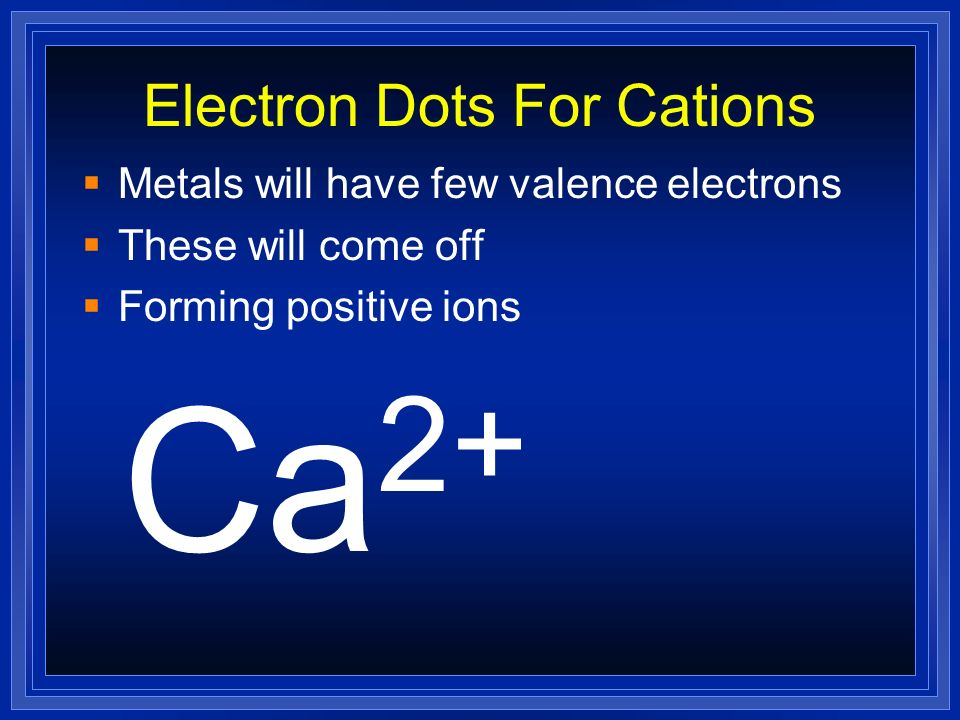 Electron Dots For Cations Metals will have few valence electrons These will come off Ca