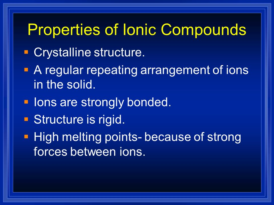 Ionic Compounds Made up of –a positive and negative ion –a cation and an anion –a metal and a nonmetal Smallest repeating unit- formula unit
