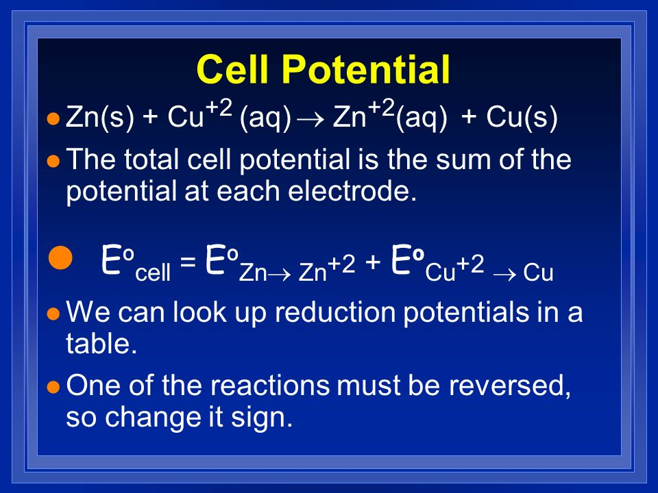 Cell Potential Zn(s) + Cu +2 (aq) Zn +2 (aq) + Cu(s) l The total cell potential is the sum of the potential at each electrode. E º cell = E º Zn Zn +2